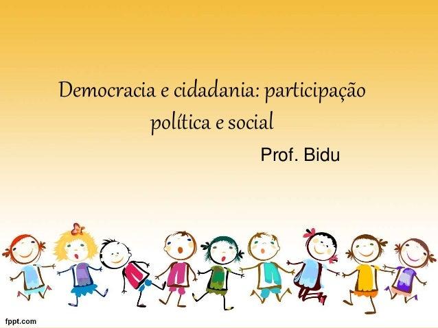 Democracia e cidadania: participação política e social Prof. Bidu