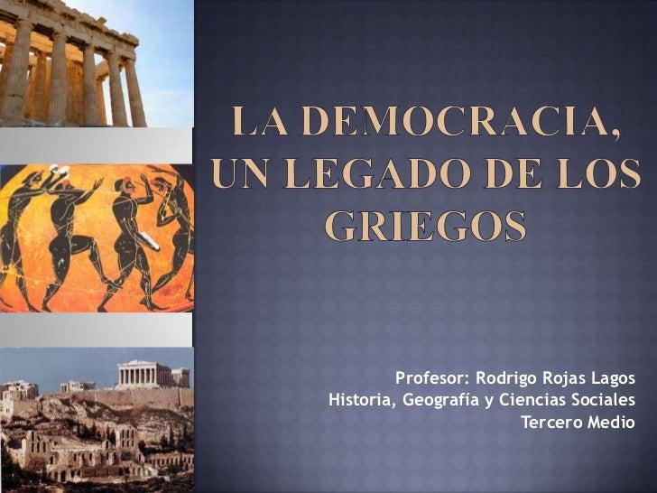La Democracia, un legado de los griegos<br />Profesor: Rodrigo Rojas Lagos <br />Historia, Geografía y Ciencias Sociales<b...