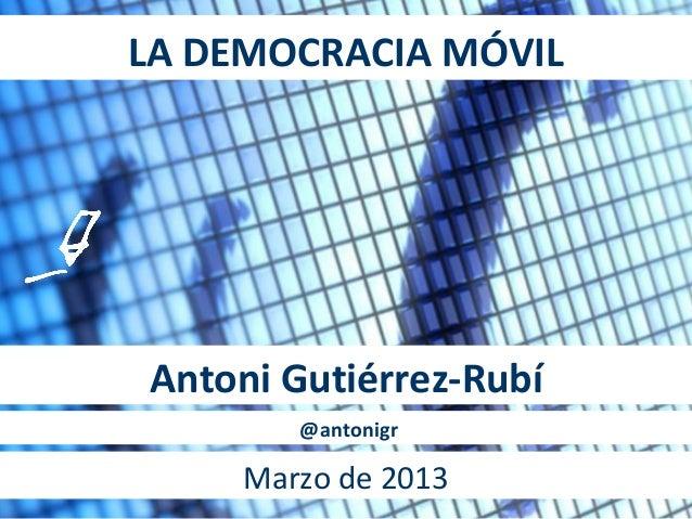 LA DEMOCRACIA MÓVILAntoni Gutiérrez-Rubí        @antonigr     Marzo de 2013