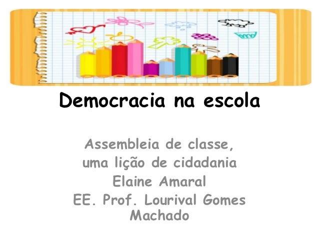 Democracia na escola  Assembleia de classe,  uma lição de cidadania      Elaine Amaral EE. Prof. Lourival Gomes         Ma...