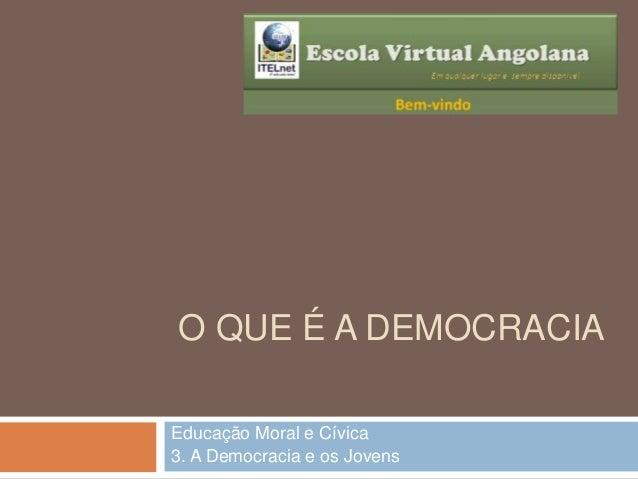 O QUE É A DEMOCRACIA Educação Moral e Cívica 3. A Democracia e os Jovens