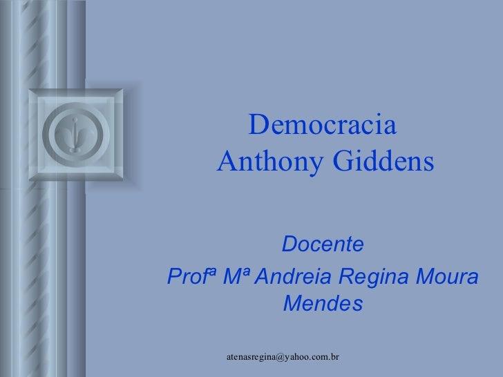 Democracia    Anthony Giddens           DocenteProfª Mª Andreia Regina Moura           Mendes     atenasregina@yahoo.com.br