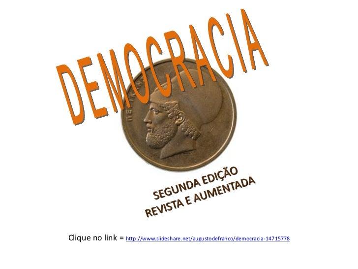 Clique no link = http://www.slideshare.net/augustodefranco/democracia-14715778