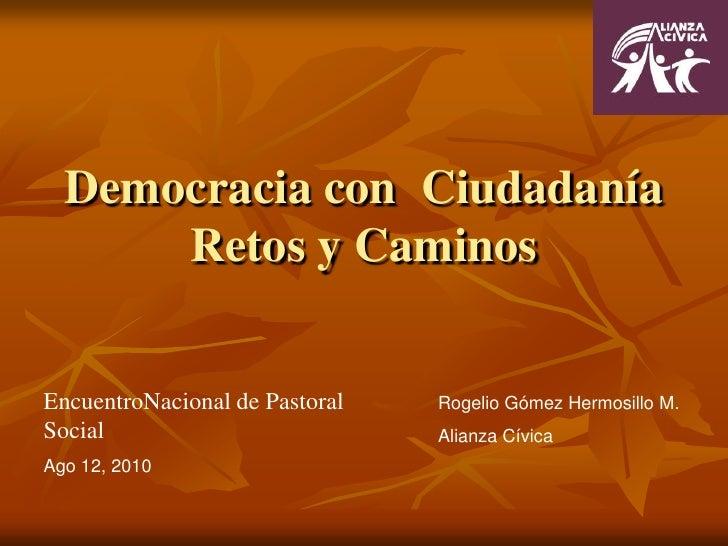 Democracia con  CiudadaníaRetos y Caminos<br />EncuentroNacional de Pastoral Social<br />Ago 12, 2010<br />Rogelio Gómez H...