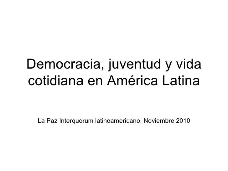 Democracia, juventud y vida cotidiana en América Latina La Paz Interquorum latinoamericano, Noviembre 2010