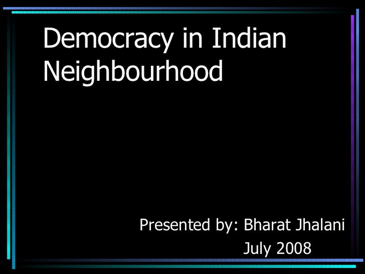 Democracy in Indian  Neighbourhood Presented by: Bharat Jhalani July 2008