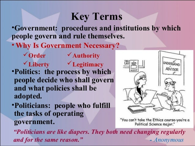 Key Terms•Government: procedures and institutions by whichpeople govern and rule themselves.• Why Is Government Necessary?...