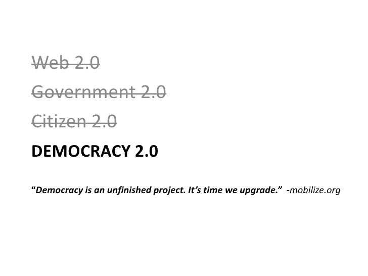 "Web 2.0<br />Government 2.0<br />Citizen 2.0<br />Democracy 2.0""Democracy is an unfinished project. It's time we upgrade.""..."
