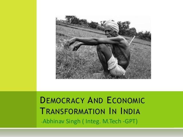 D EMOCRACY A ND E CONOMICT RANSFORMATION I N I NDIAAbhinav Singh ( Integ. M.Tech -GPT)