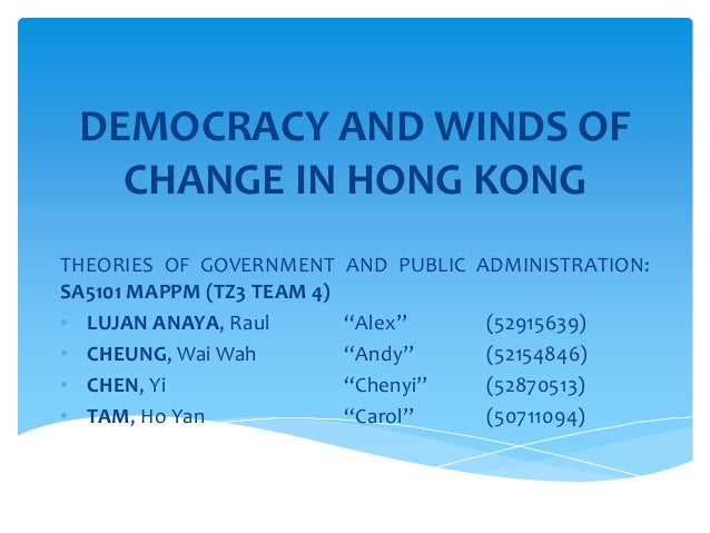 DEMOCRACY AND WINDS OF CHANGE IN HONG KONG THEORIES OF GOVERNMENT AND PUBLIC ADMINISTRATION: SA5101 MAPPM (TZ3 TEAM 4) • L...