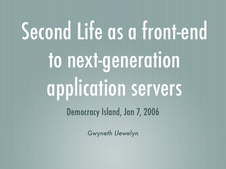 Second Life as a front-end    to next-generation    application servers       Democracy Island, Jan 7, 2006              G...