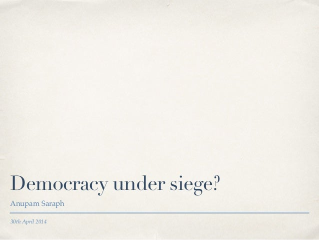30th April 2014 Democracy under siege? Anupam Saraph