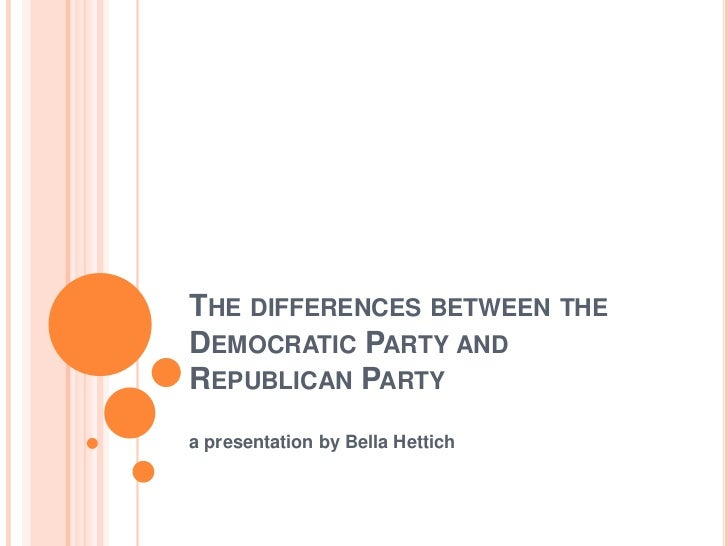 THE DIFFERENCES BETWEEN THEDEMOCRATIC PARTY ANDREPUBLICAN PARTYa presentation by Bella Hettich