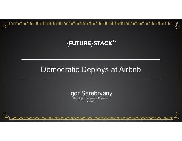 Democratic Deploys at Airbnb 1 Igor Serebryany Developer Happiness Engineer Airbnb