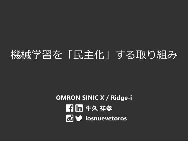 機械学習を「民主化」する取り組み OMRON SINIC X / Ridge-i 牛久 祥孝 losnuevetoros