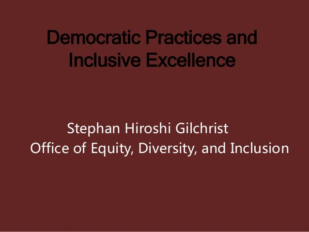 Democratic Practices and Inclusive Excellence Stephan Hiroshi Gilchrist Office of Equity, Diversity, and Inclusion