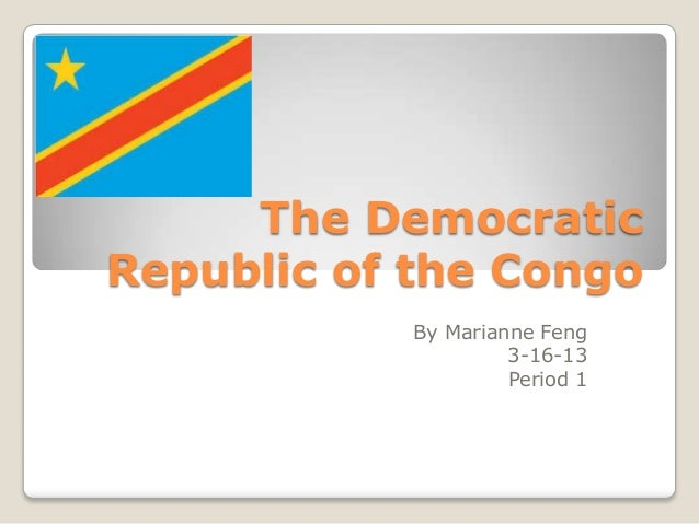 The DemocraticRepublic of the Congo           By Marianne Feng                    3-16-13                    Period 1