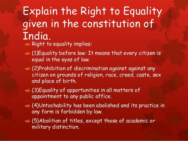 Explain the Right to Equality given in the constitution of India.  Right to equality implies:  (1)Equality before law: I...