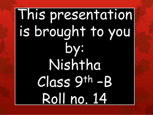 This presentation is brought to you by: Nishtha Class 9th –B Roll no. 14