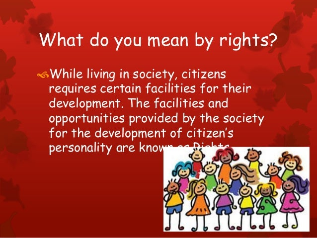 What do you mean by rights? While living in society, citizens requires certain facilities for their development. The faci...