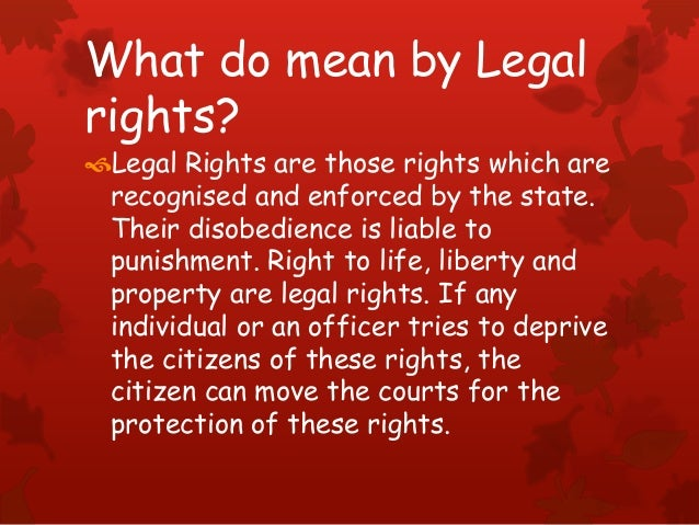 What do mean by Legal rights? Legal Rights are those rights which are recognised and enforced by the state. Their disobed...