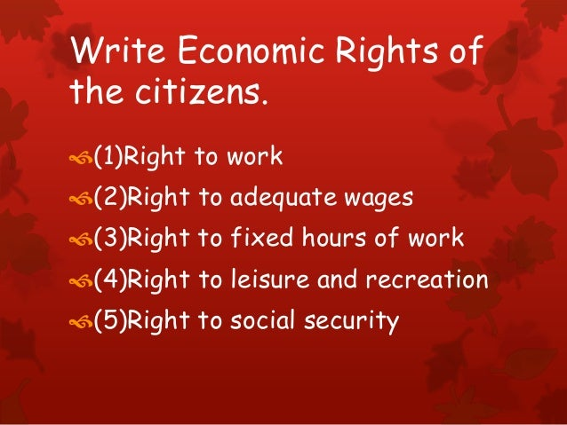 Write Economic Rights of the citizens. (1)Right to work (2)Right to adequate wages (3)Right to fixed hours of work (4)...