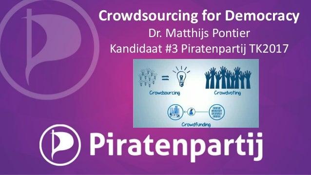 Crowdsourcing for Democracy Dr. Matthijs Pontier Kandidaat #3 Piratenpartij TK2017