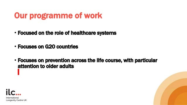 Our programme of work • Focused on the role of healthcare systems • Focuses on G20 countries • Focuses on prevention acros...