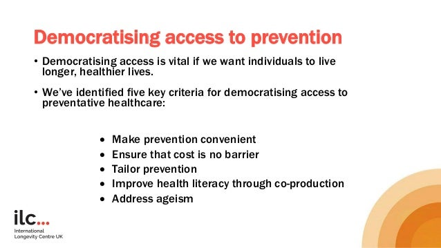 Democratising access to prevention • Democratising access is vital if we want individuals to live longer, healthier lives....