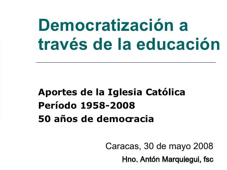 Democratización a través de la educación Aportes de la Iglesia Católica Período 1958-2008 50 años de democracia Caracas, 3...