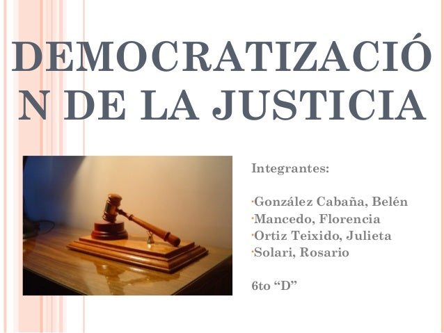DEMOCRATIZACIÓN DE LA JUSTICIAIntegrantes:•González Cabaña, Belén•Mancedo, Florencia•Ortiz Teixido, Julieta•Solari, Rosari...