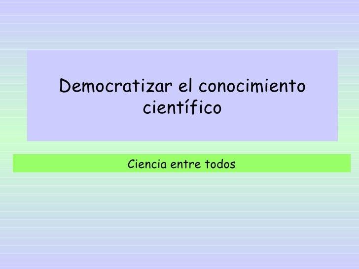 Democratizar el conocimiento        científico       Ciencia entre todos