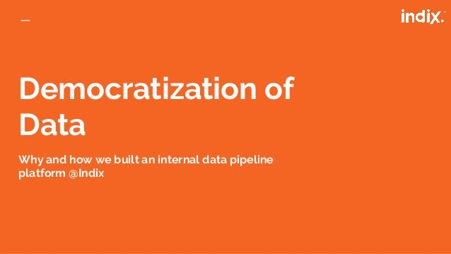 Democratization of Data Why and how we built an internal data pipeline platform @Indix