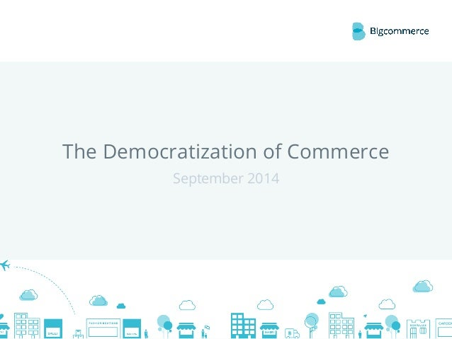 The Democratization of Commerce  © 2014 Bigcommerce Pty. Ltd.  September 2014