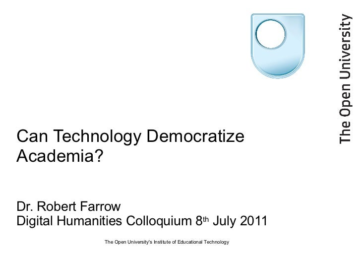 Can Technology Democratize Academia? Dr. Robert Farrow Digital Humanities Colloquium 8 th  July 2011 The Open University's...