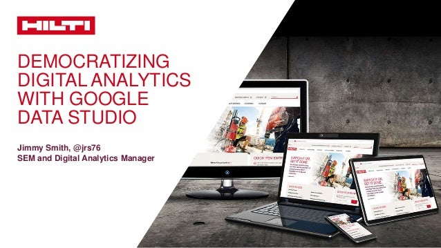 DEMOCRATIZING DIGITAL ANALYTICS WITH GOOGLE DATA STUDIO Jimmy Smith, @jrs76 SEM and Digital Analytics Manager