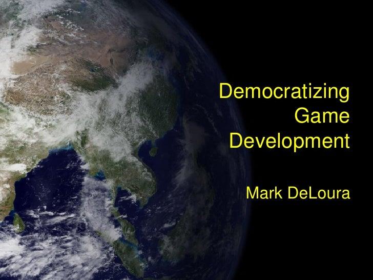 Democratizing        Game  Development    Mark DeLoura