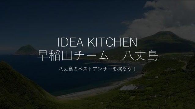 IDEA KITCHEN 早稲田チーム 八丈島 八丈島のベストアンサーを探そう!