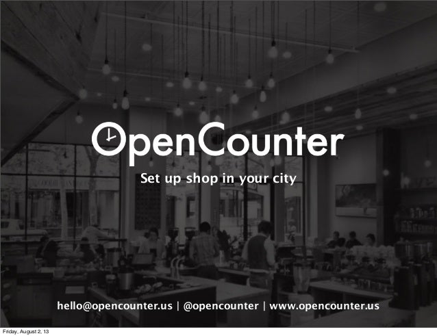 Set up shop in your city hello@opencounter.us | @opencounter | www.opencounter.us Friday, August 2, 13
