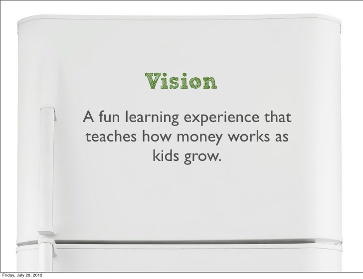 Vision                        A fun learning experience that                        teaches how money works as            ...