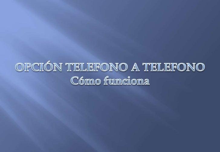 OPCIÓN TELEFONO A TELEFONO<br />Cómo funciona<br />