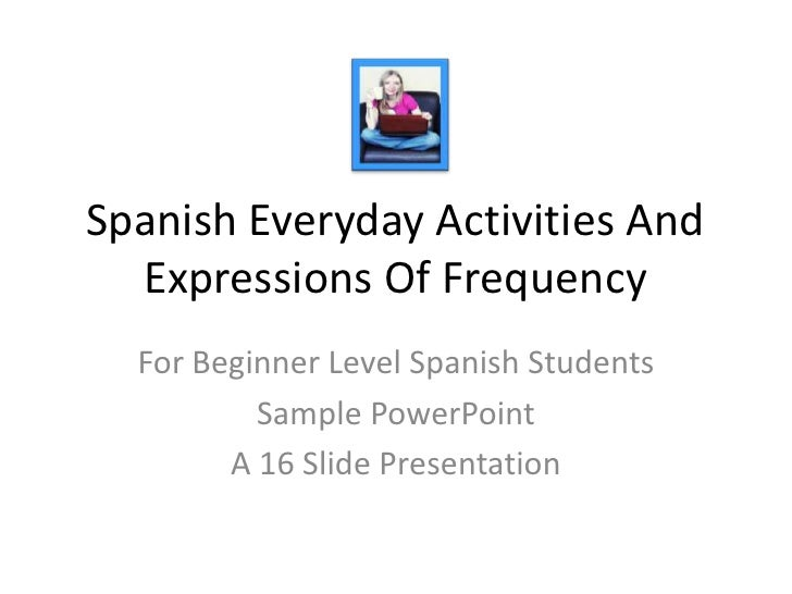 Spanish Everyday Activities And Expressions Of Frequency<br />For Beginner Level Spanish Students<br />Sample PowerPoint<b...