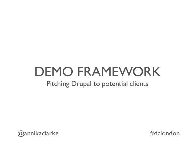 DEMO FRAMEWORK Pitching Drupal to potential clients @annikaclarke #dclondon