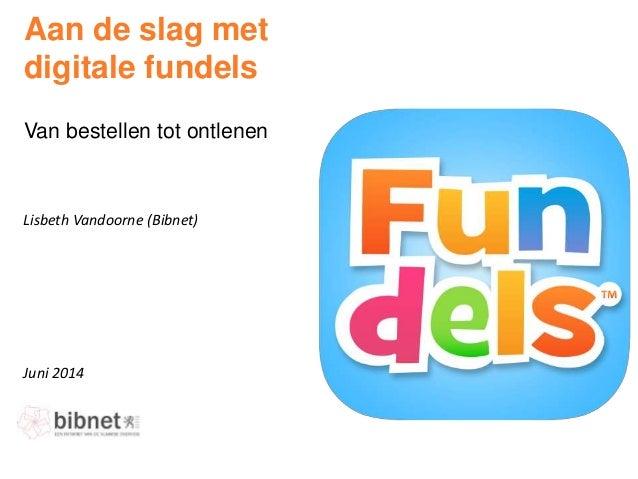 Juni 2014 Lisbeth Vandoorne (Bibnet) Aan de slag met digitale fundels Van bestellen tot ontlenen