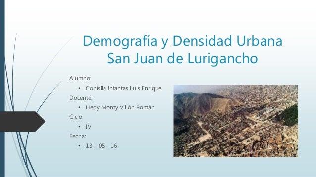 Demografía y Densidad Urbana San Juan de Lurigancho Alumno: • Conislla Infantas Luis Enrique Docente: • Hedy Monty Villón ...