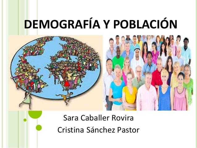 DEMOGRAFÍA Y POBLACIÓN Sara Caballer Rovira Cristina Sánchez Pastor