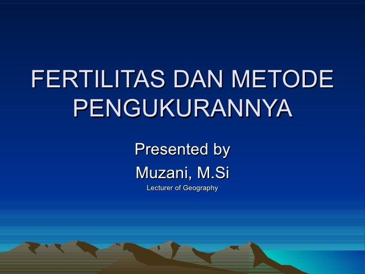 FERTILITAS DAN METODE PENGUKURANNYA Presented by Muzani, M.Si Lecturer of Geography