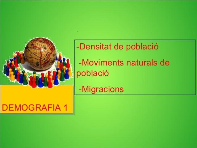 -Densitat de població -Moviments naturals de població -Migracions DEMOGRAFIA 1DEMOGRAFIA 1