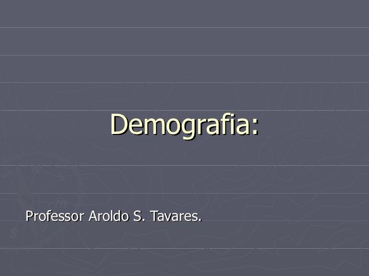 Demografia: Professor Aroldo S. Tavares.