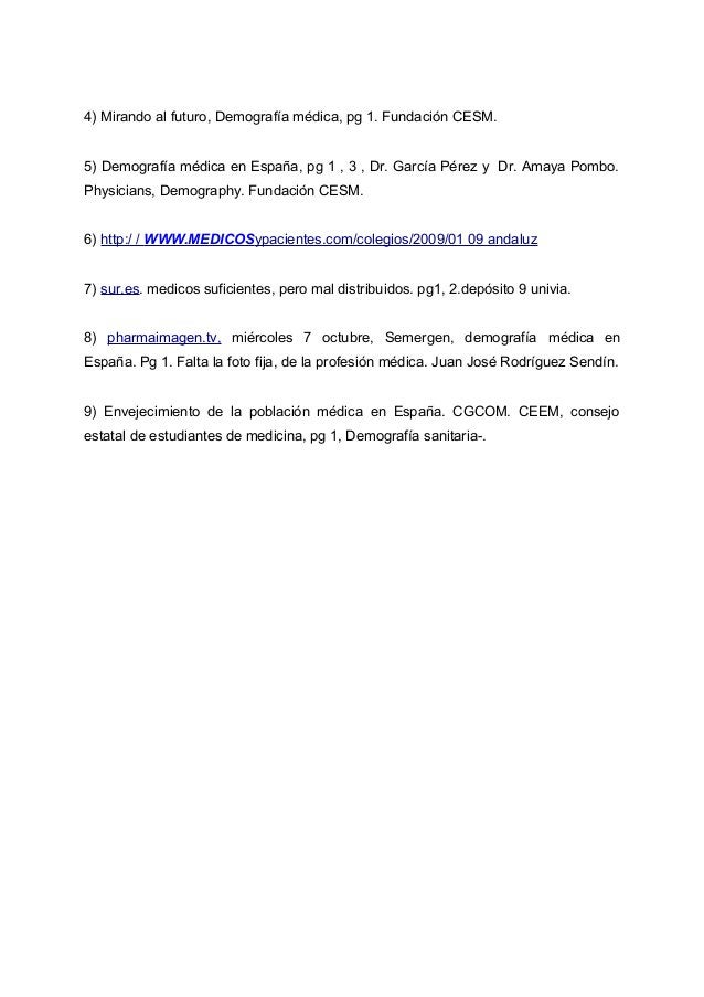 4) Mirando al futuro, Demografía médica, pg 1. Fundación CESM. 5) Demografía médica en España, pg 1 , 3 , Dr. García Pérez...